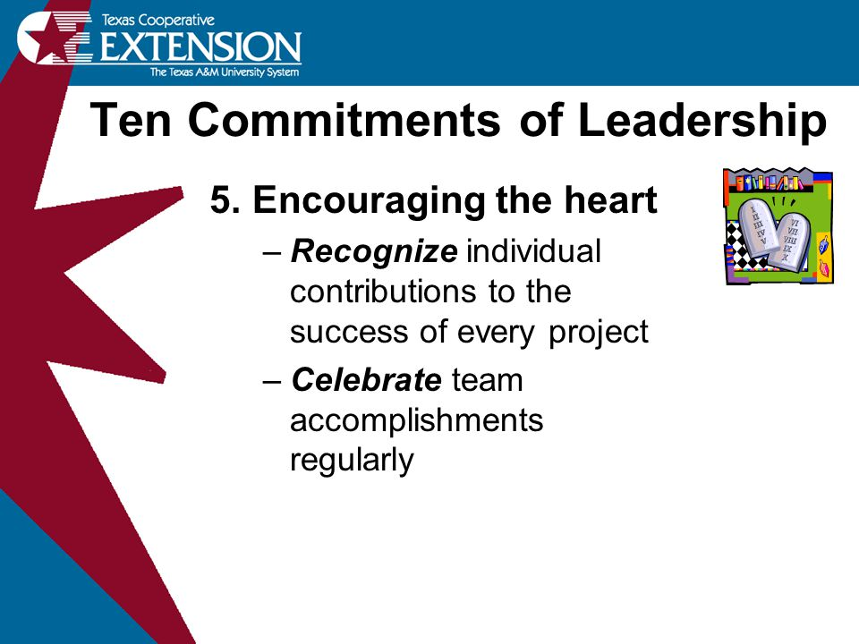 5.Encouraging the heart –Recognize individual contributions to the success of every project –Celebrate team accomplishments regularly Ten Commitments of Leadership