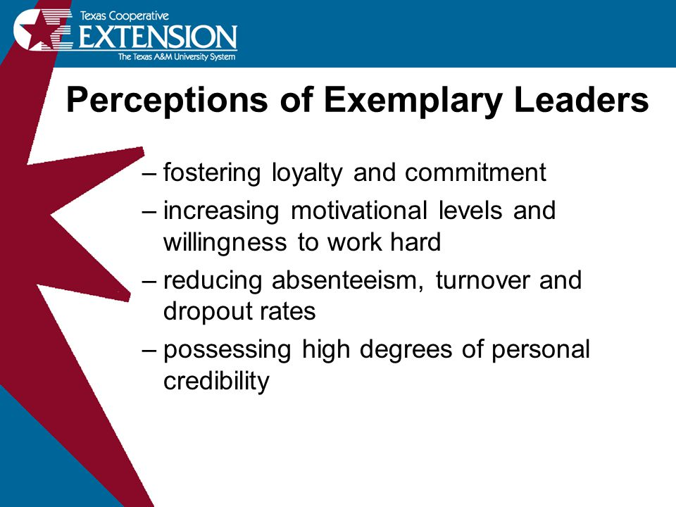 –fostering loyalty and commitment –increasing motivational levels and willingness to work hard –reducing absenteeism, turnover and dropout rates –possessing high degrees of personal credibility Perceptions of Exemplary Leaders