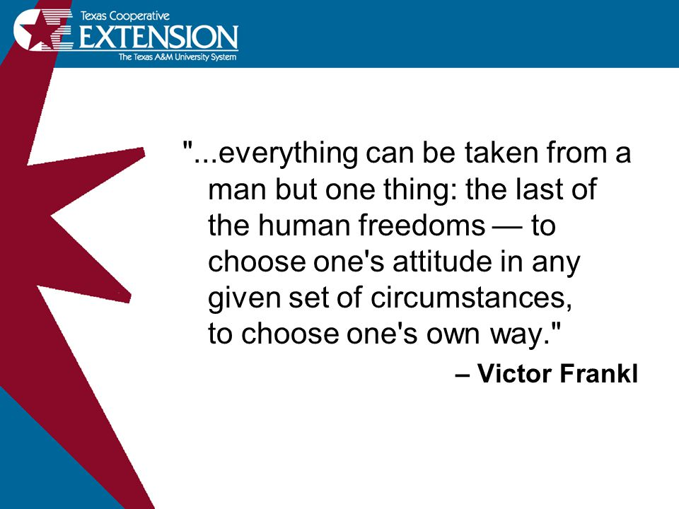 ...everything can be taken from a man but one thing: the last of the human freedoms — to choose one s attitude in any given set of circumstances, to choose one s own way. – Victor Frankl