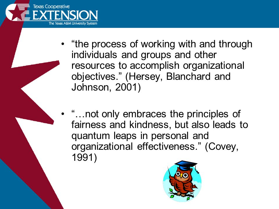 the process of working with and through individuals and groups and other resources to accomplish organizational objectives. (Hersey, Blanchard and Johnson, 2001) …not only embraces the principles of fairness and kindness, but also leads to quantum leaps in personal and organizational effectiveness. (Covey, 1991)