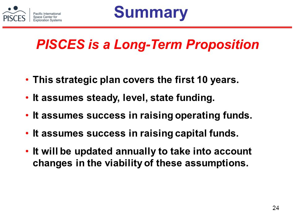 24 Summary This strategic plan covers the first 10 years. It assumes steady, level, state funding. It assumes success in raising operating funds. It a