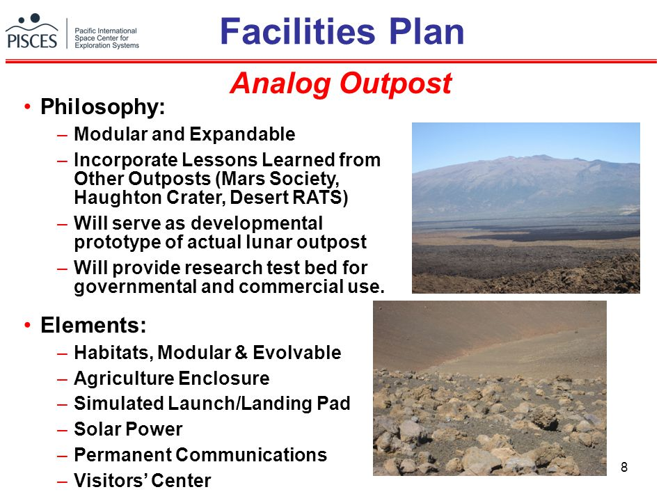 8 Facilities Plan Analog Outpost Philosophy: –Modular and Expandable –Incorporate Lessons Learned from Other Outposts (Mars Society, Haughton Crater, Desert RATS) –Will serve as developmental prototype of actual lunar outpost –Will provide research test bed for governmental and commercial use.