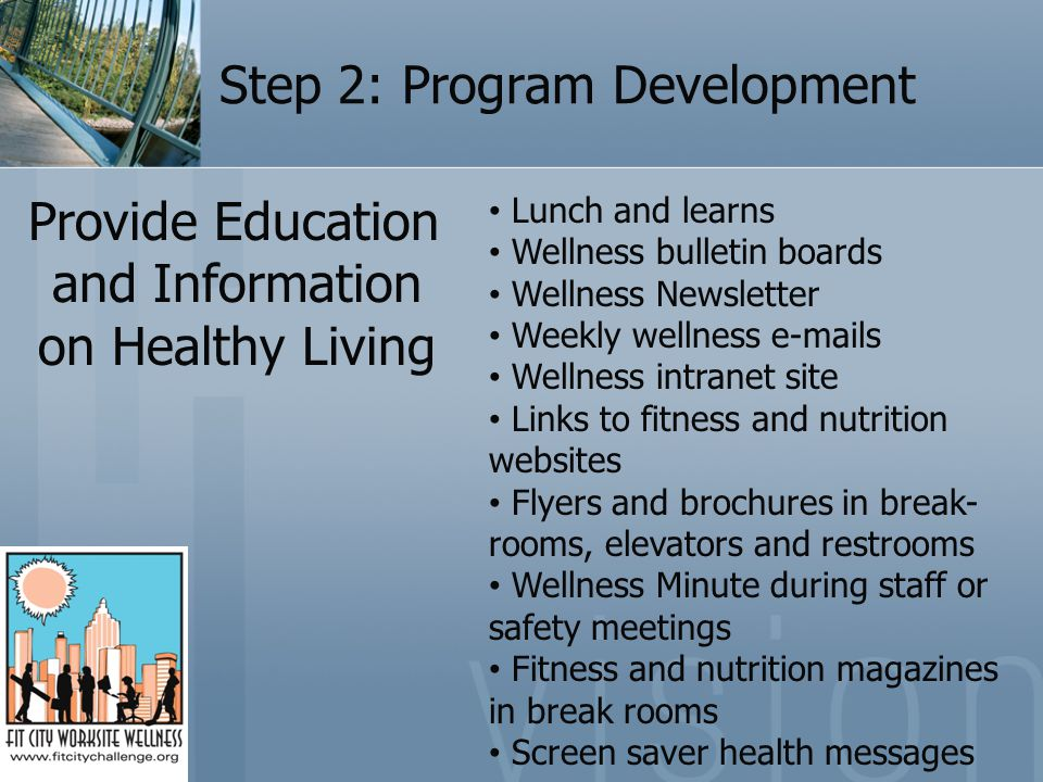Step 2: Program Development Provide Education and Information on Healthy Living Lunch and learns Wellness bulletin boards Wellness Newsletter Weekly wellness e-mails Wellness intranet site Links to fitness and nutrition websites Flyers and brochures in break- rooms, elevators and restrooms Wellness Minute during staff or safety meetings Fitness and nutrition magazines in break rooms Screen saver health messages