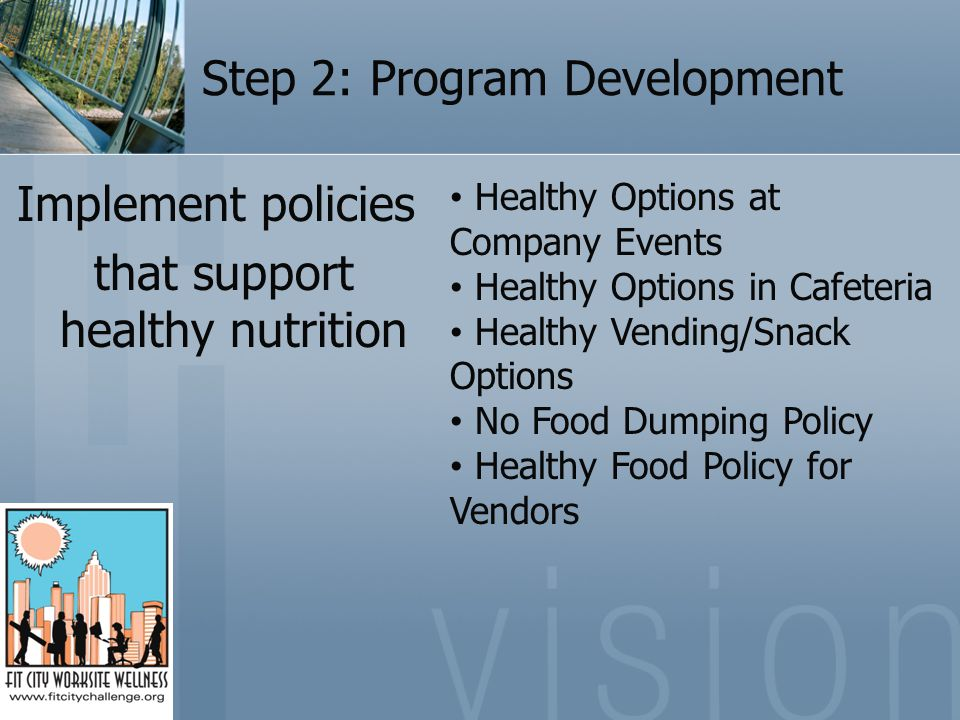 Step 2: Program Development Implement policies that support healthy nutrition Healthy Options at Company Events Healthy Options in Cafeteria Healthy Vending/Snack Options No Food Dumping Policy Healthy Food Policy for Vendors