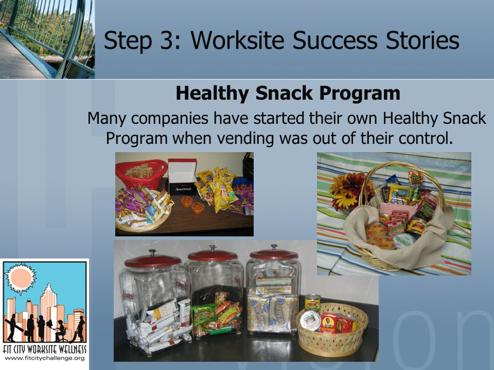 Step 3: Worksite Success Stories Healthy Snack Program Many companies have started their own Healthy Snack Program when vending was out of their control.