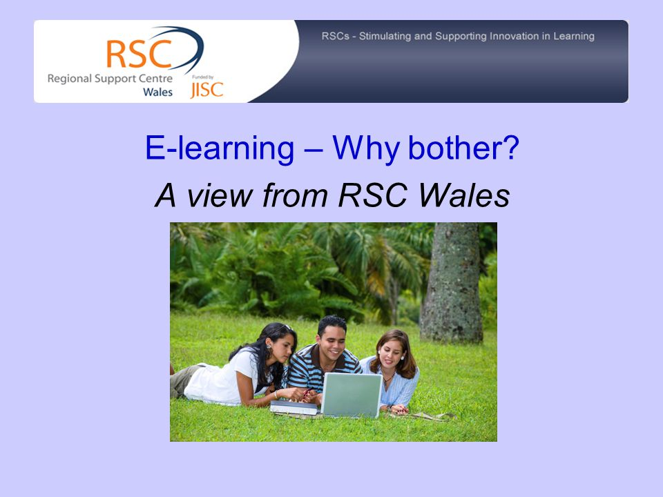 E-learning – Why bother? A view from RSC Wales