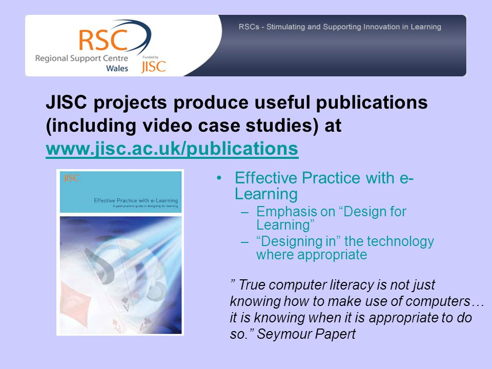 Effective Practice with e- Learning –Emphasis on Design for Learning – Designing in the technology where appropriate JISC projects produce useful publications (including video case studies) at www.jisc.ac.uk/publications True computer literacy is not just knowing how to make use of computers… it is knowing when it is appropriate to do so. Seymour Papert