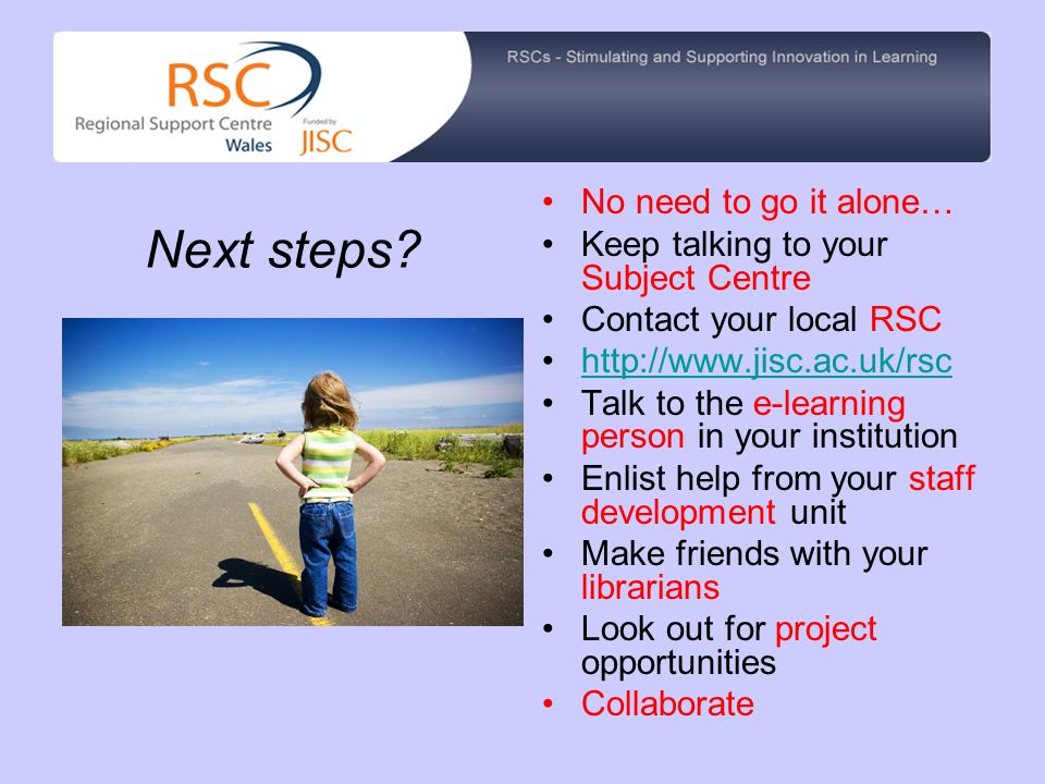 No need to go it alone… Keep talking to your Subject Centre Contact your local RSC http://www.jisc.ac.uk/rsc Talk to the e-learning person in your institution Enlist help from your staff development unit Make friends with your librarians Look out for project opportunities Collaborate Next steps?