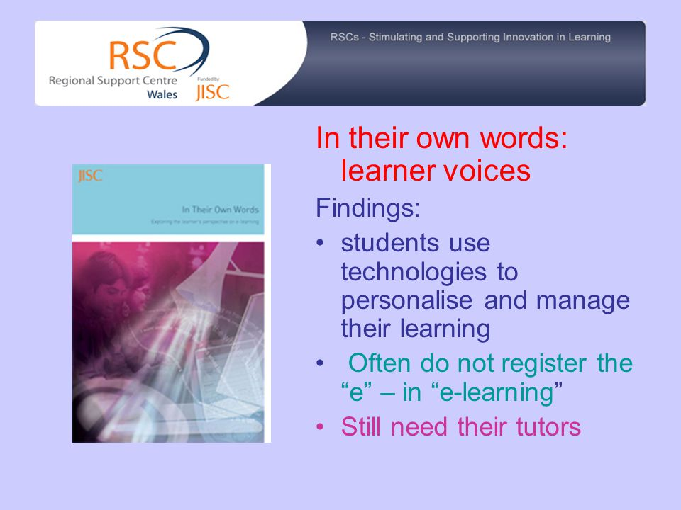 In their own words: learner voices Findings: students use technologies to personalise and manage their learning Often do not register the e – in e-learning Still need their tutors