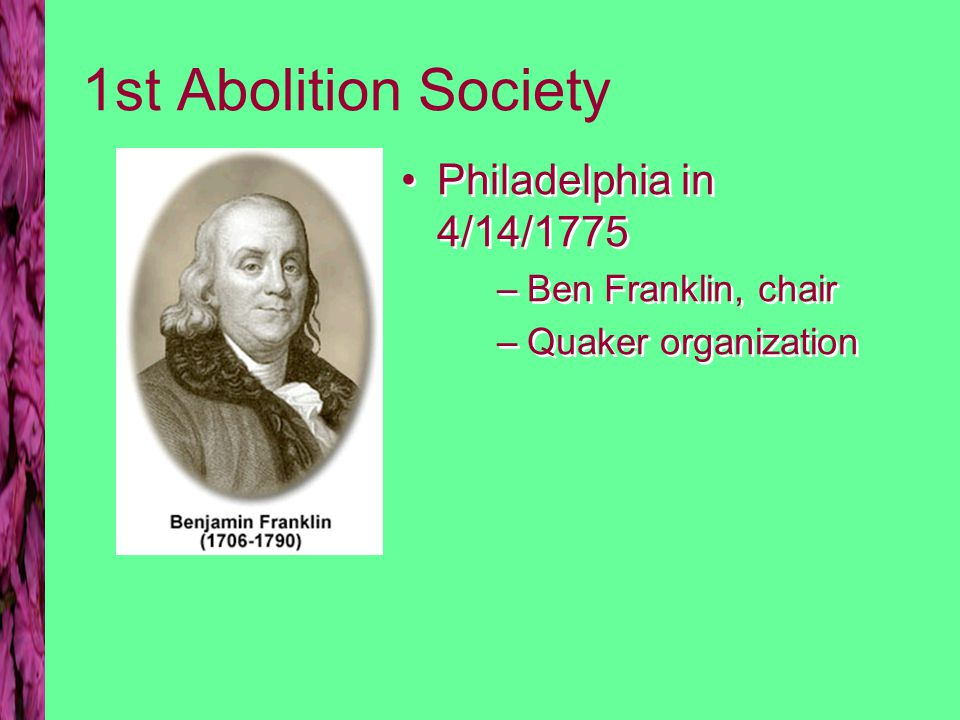 1st Abolition Society Philadelphia in 4/14/1775 –Ben Franklin, chair –Quaker organization Philadelphia in 4/14/1775 –Ben Franklin, chair –Quaker organization