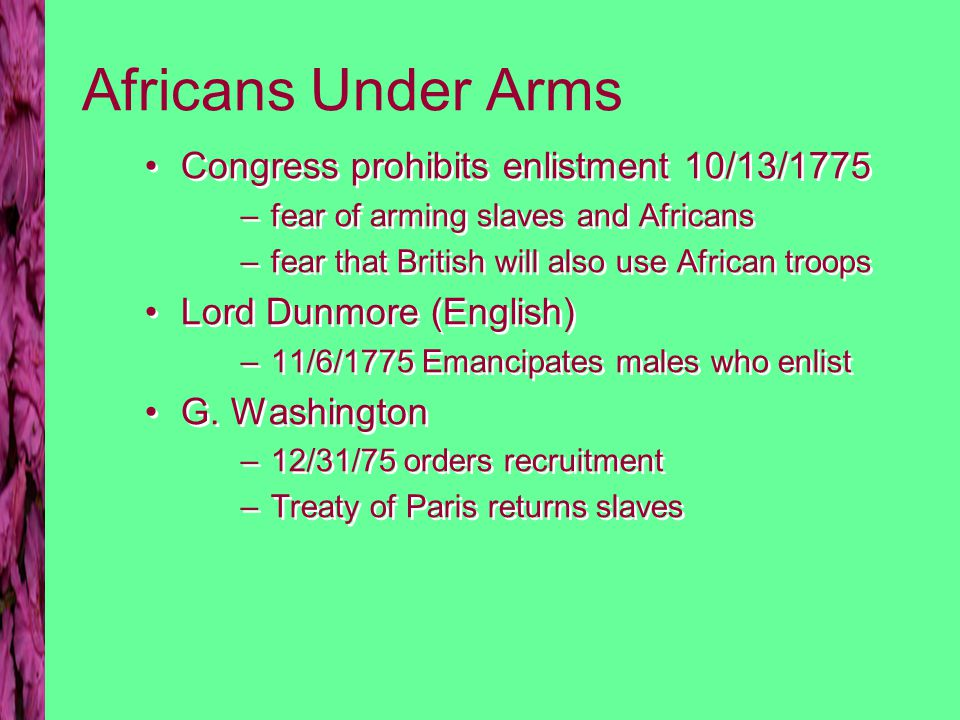 Africans Under Arms Congress prohibits enlistment 10/13/1775 –fear of arming slaves and Africans –fear that British will also use African troops Lord Dunmore (English) –11/6/1775 Emancipates males who enlist G.