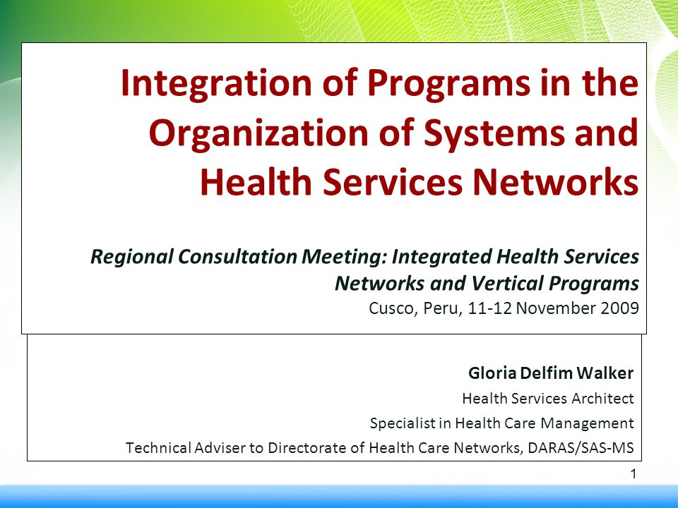 Integration of Programs in the Organization of Systems and Health Services Networks Regional Consultation Meeting: Integrated Health Services Networks and Vertical Programs Cusco, Peru, 11-12 November 2009 Gloria Delfim Walker Health Services Architect Specialist in Health Care Management Technical Adviser to Directorate of Health Care Networks, DARAS/SAS-MS 1