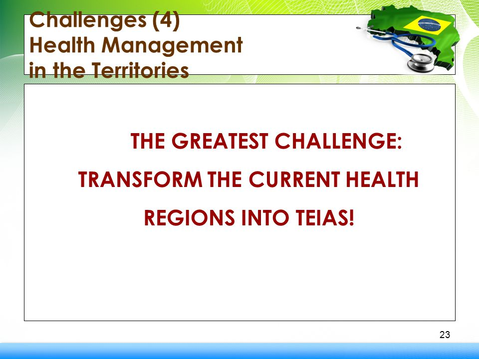 Challenges (4) Health Management in the Territories THE GREATEST CHALLENGE: TRANSFORM THE CURRENT HEALTH REGIONS INTO TEIAS.