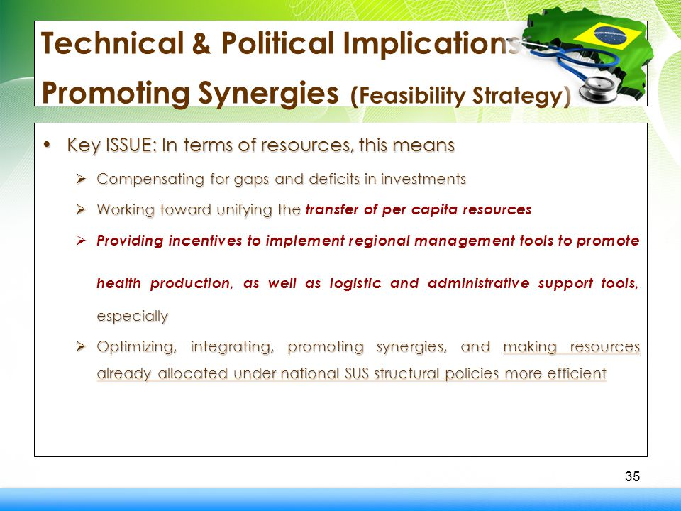 Technical & Political Implications - Promoting Synergies (Feasibility Strategy) Key ISSUE: In terms of resources, this meansKey ISSUE: In terms of resources, this means  Compensating for gaps and deficits in investments  Working toward unifying the  Working toward unifying the transfer of per capita resources especially  Providing incentives to implement regional management tools to promote health production, as well as logistic and administrative support tools, especially  Optimizing, integrating, promoting synergies, and making resources already allocated under national SUS structural policies more efficient 35