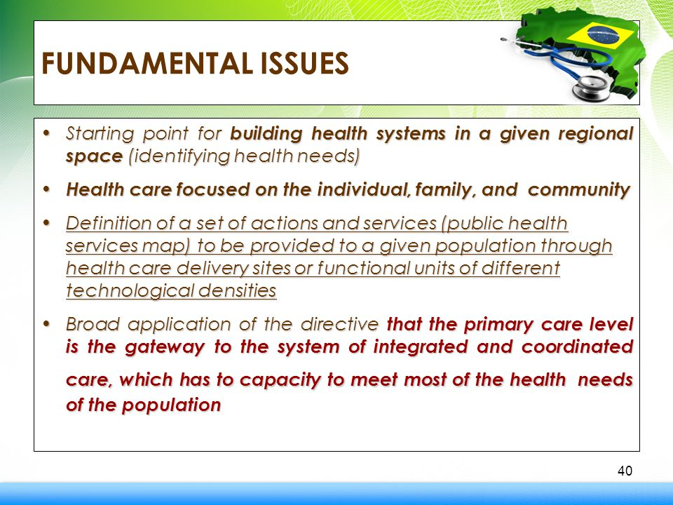 FUNDAMENTAL ISSUES Starting point for building health systems in a given regional space (identifying health needs)Starting point for building health systems in a given regional space (identifying health needs) Health care focused on the individual, family, and community Health care focused on the individual, family, and community Definition of a set of actions and services (public health services map) to be provided to a given population through health care delivery sites or functional units of different technological densitiesDefinition of a set of actions and services (public health services map) to be provided to a given population through health care delivery sites or functional units of different technological densities Broad application of the directive that the primary care level is the gateway to the system of integrated and coordinated care, which has to capacity to meet most of the healthneeds of the populationBroad application of the directive that the primary care level is the gateway to the system of integrated and coordinated care, which has to capacity to meet most of the health needs of the population 40