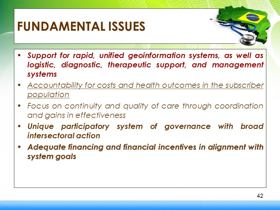 FUNDAMENTAL ISSUES Support for rapid, unified geoinformation systems, as well as logistic, diagnostic, therapeutic support, and management systems Accountability for costs and health outcomes in the subscriber population Focus on continuity and quality of care through coordination and gains in effectiveness Unique participatory system of governance with broad intersectoral action Adequate financing and financial incentives in alignment with system goals Adequate financing and financial incentives in alignment with system goals 42