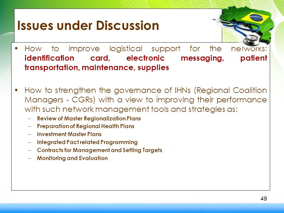 Issues under Discussion How to improve logistical support for the networks: identification card, electronic messaging, patient transportation, maintenance, supplies How to strengthen the governance of IHNs (Regional Coalition Managers - CGRs) with a view to improving their performance with such network management tools and strategies as: – Review of Master Regionalization Plans – Preparation of Regional Health Plans – Investment Master Plans – Integrated Pact related Programming – Contracts for Management and Setting Targets – Monitoring and Evaluation 49