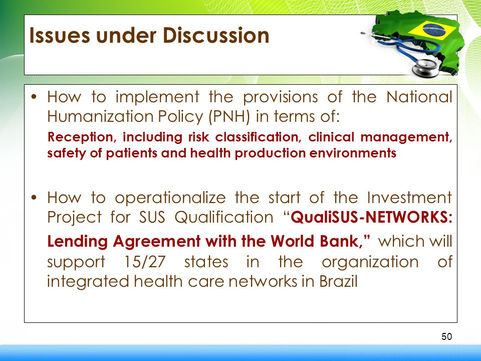 Issues under Discussion How to implement the provisions of the National Humanization Policy (PNH) in terms of: Reception, including risk classification, clinical management, safety of patients and health production environments How to operationalize the start of the Investment Project for SUS Qualification QualiSUS-NETWORKS: Lending Agreement with the World Bank, which will support 15/27 states in the organization of integrated health care networks in Brazil 50
