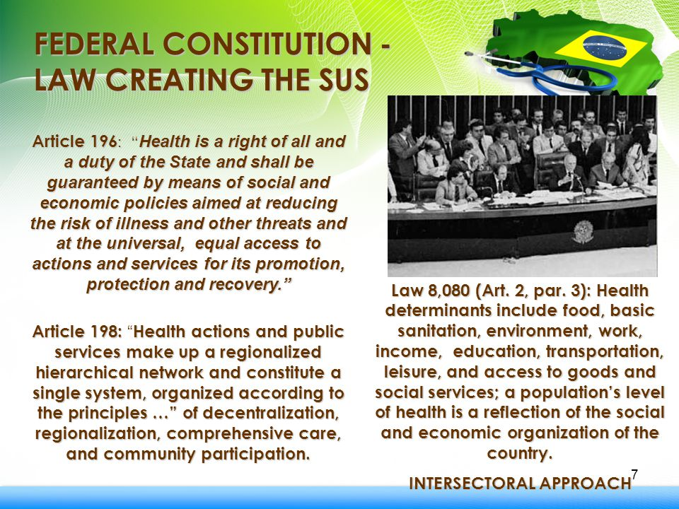 7 FEDERAL CONSTITUTION - LAW CREATING THE SUS Article 196 : Health is a right of all and a duty of the State and shall be guaranteed by means of social and economic policies aimed at reducing the risk of illness and other threats and at the universal, equal access to actions and services for its promotion, protection and recovery. Article 198: Health actions and public services make up a regionalized hierarchical network and constitute a single system, organized according to theprinciples … of decentralization, regionalization, comprehensive care, and community participation.