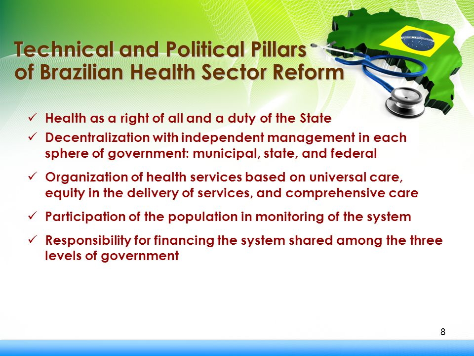 8 Health as a right of all and a duty of the State Decentralization with independent management in each sphere of government: municipal, state, and federal Organization of health services based on universal care, equity in the delivery of services, and comprehensive care Participation of the population in monitoring of the system Responsibility for financing the system shared among the three levels of government Technical and Political Pillars of Brazilian Health Sector Reform