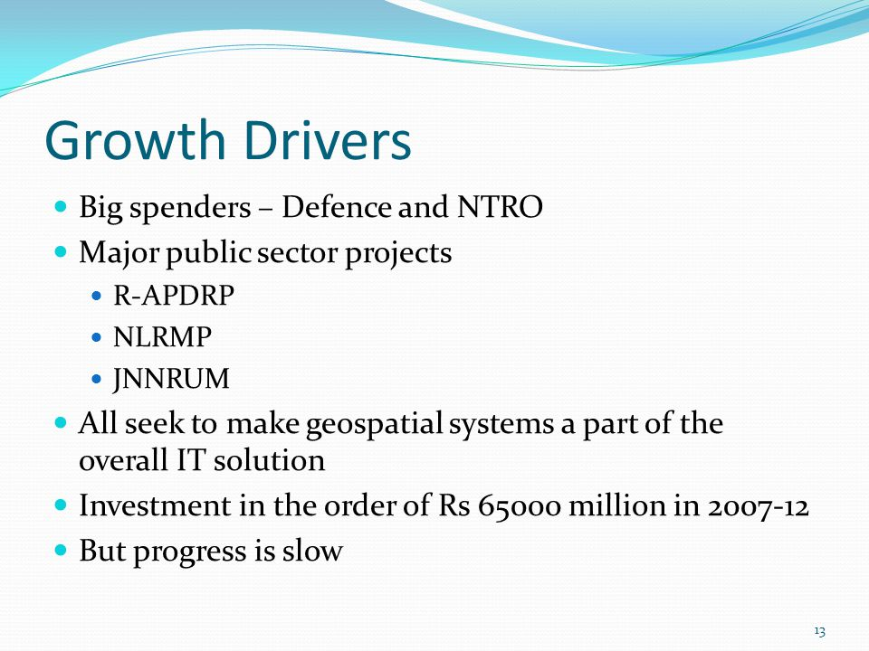 Growth Drivers Big spenders – Defence and NTRO Major public sector projects R-APDRP NLRMP JNNRUM All seek to make geospatial systems a part of the ove