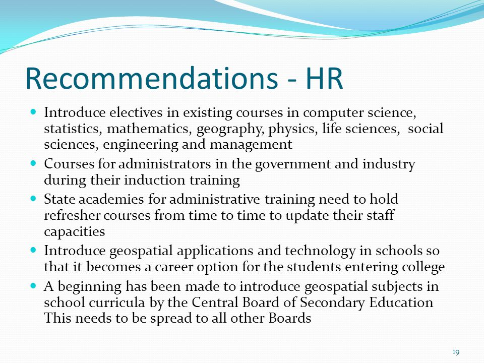 Recommendations - HR Introduce electives in existing courses in computer science, statistics, mathematics, geography, physics, life sciences, social sciences, engineering and management Courses for administrators in the government and industry during their induction training State academies for administrative training need to hold refresher courses from time to time to update their staff capacities Introduce geospatial applications and technology in schools so that it becomes a career option for the students entering college A beginning has been made to introduce geospatial subjects in school curricula by the Central Board of Secondary Education This needs to be spread to all other Boards 19