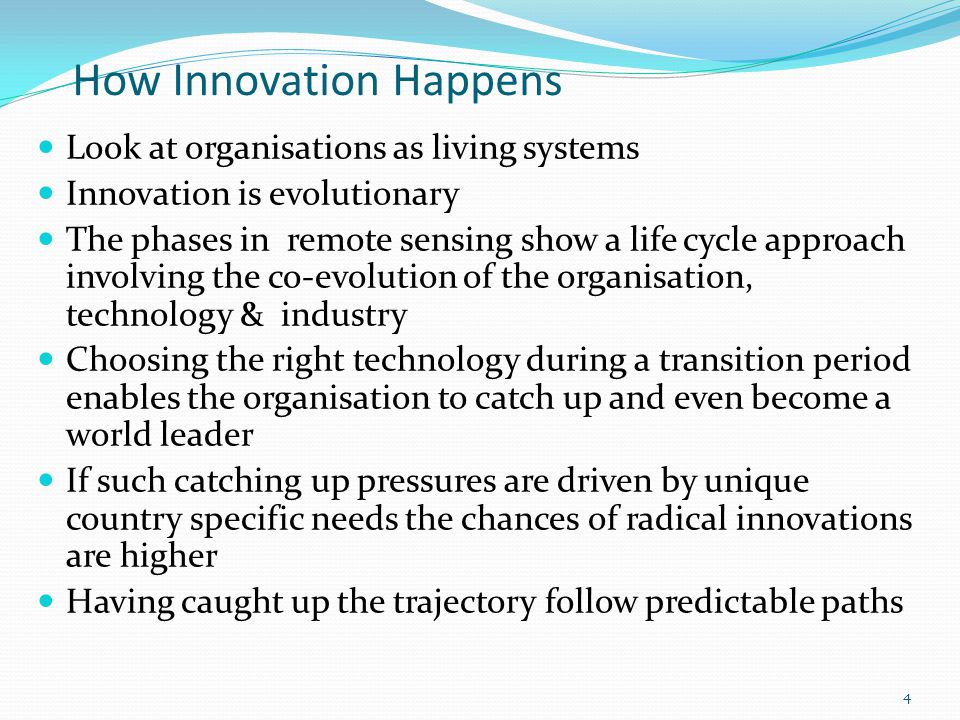 4 How Innovation Happens Look at organisations as living systems Innovation is evolutionary The phases in remote sensing show a life cycle approach involving the co-evolution of the organisation, technology & industry Choosing the right technology during a transition period enables the organisation to catch up and even become a world leader If such catching up pressures are driven by unique country specific needs the chances of radical innovations are higher Having caught up the trajectory follow predictable paths