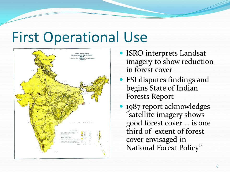 First Operational Use ISRO interprets Landsat imagery to show reduction in forest cover FSI disputes findings and begins State of Indian Forests Report 1987 report acknowledges satellite imagery shows good forest cover … is one third of extent of forest cover envisaged in National Forest Policy 6