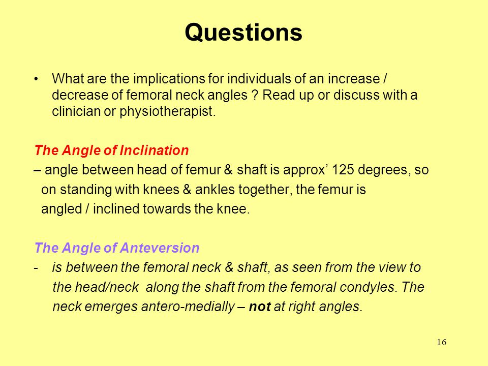 16 Questions What are the implications for individuals of an increase / decrease of femoral neck angles .