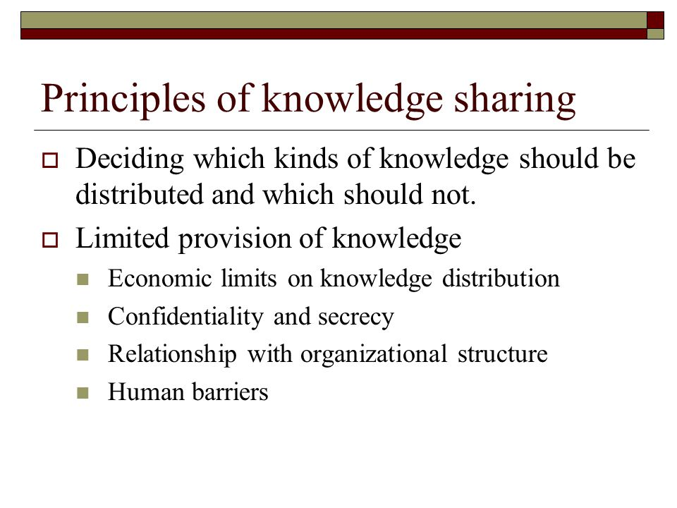 Principles of knowledge sharing  Deciding which kinds of knowledge should be distributed and which should not.  Limited provision of knowledge Econo