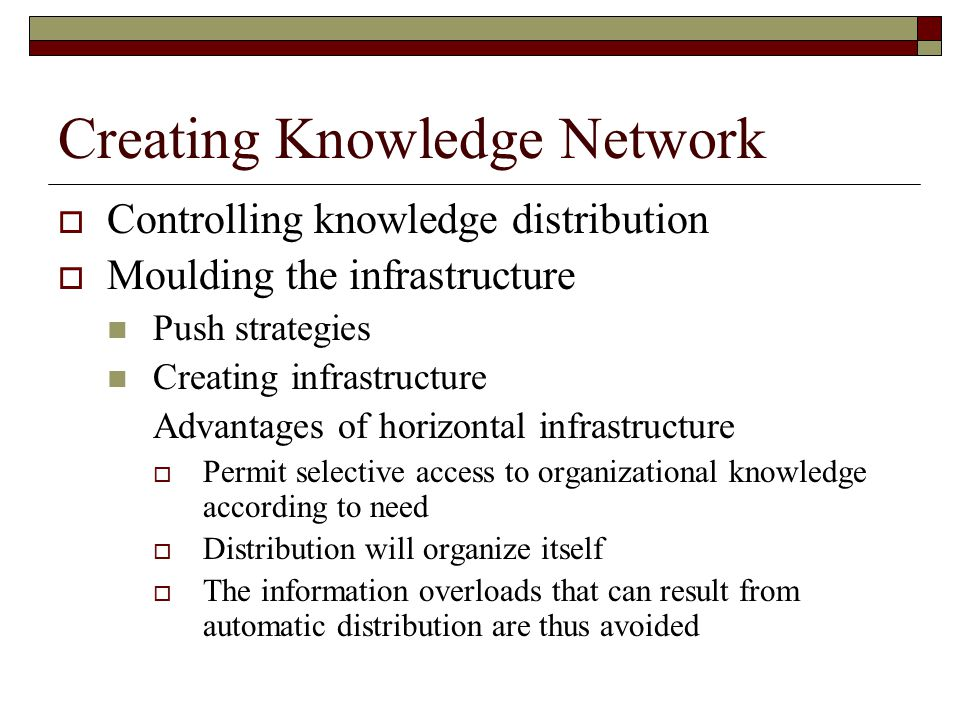 Creating Knowledge Network  Controlling knowledge distribution  Moulding the infrastructure Push strategies Creating infrastructure Advantages of ho