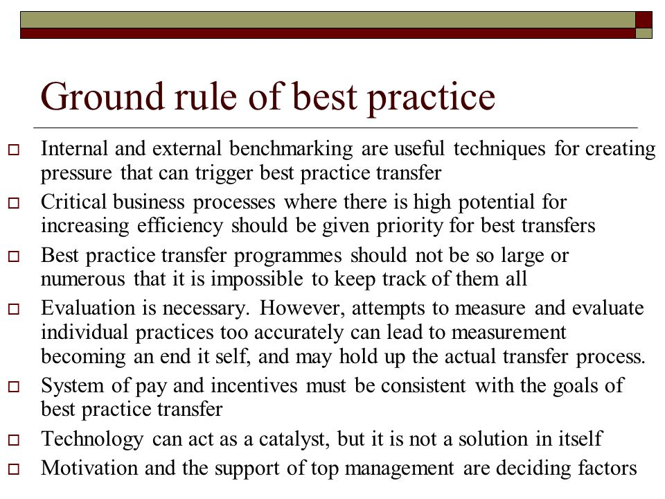 Ground rule of best practice  Internal and external benchmarking are useful techniques for creating pressure that can trigger best practice transfer