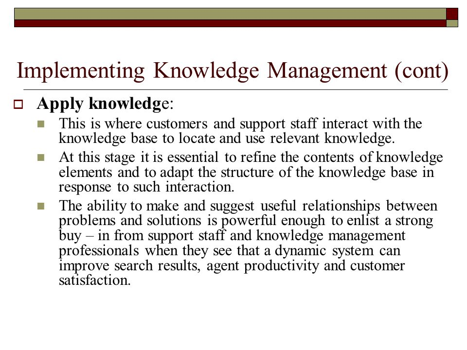 Implementing Knowledge Management (cont)  Apply knowledge: This is where customers and support staff interact with the knowledge base to locate and use relevant knowledge.