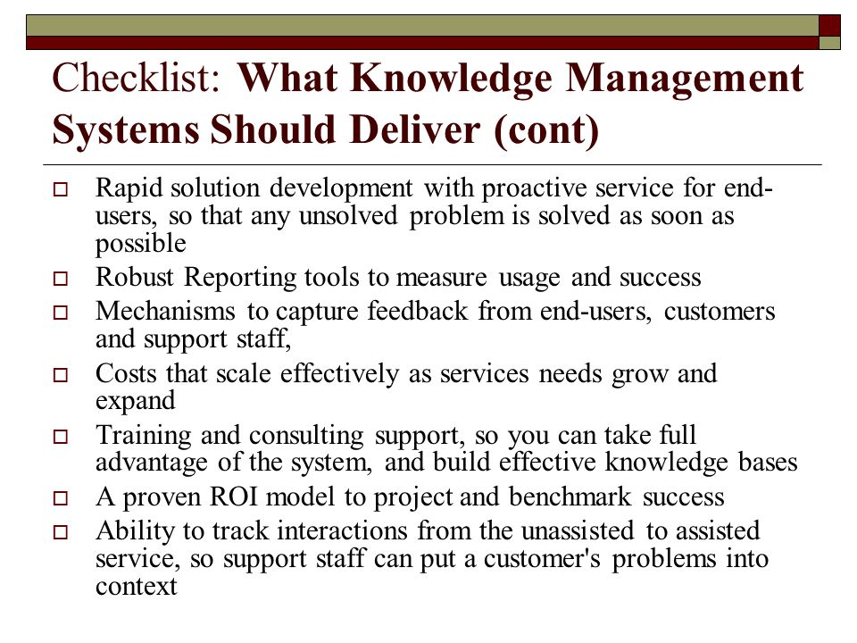 Checklist: What Knowledge Management Systems Should Deliver (cont)  Rapid solution development with proactive service for end- users, so that any uns