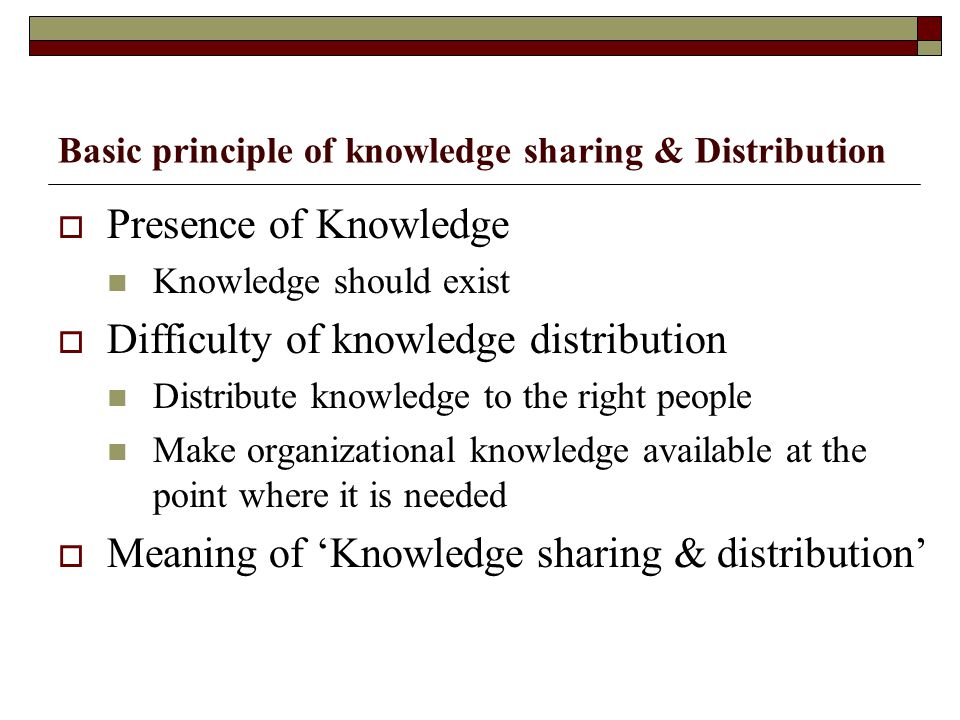 Basic principle of knowledge sharing & Distribution  Presence of Knowledge Knowledge should exist  Difficulty of knowledge distribution Distribute k