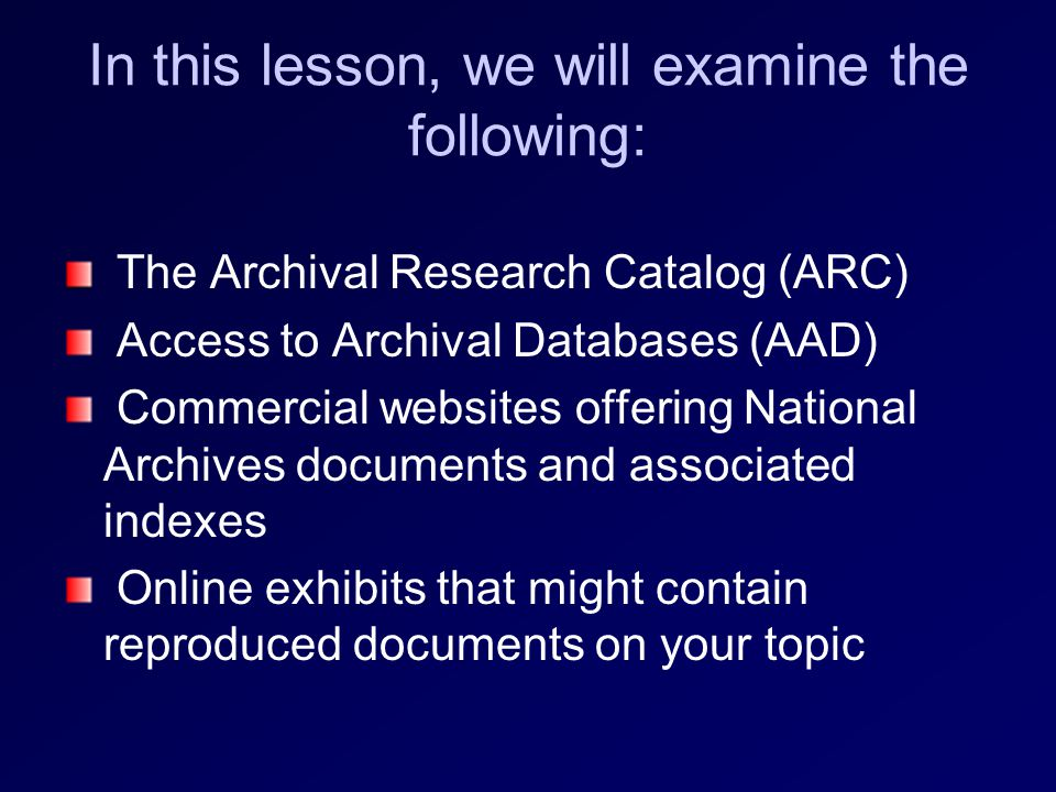 In this lesson, we will examine the following: The Archival Research Catalog (ARC) Access to Archival Databases (AAD) Commercial websites offering National Archives documents and associated indexes Online exhibits that might contain reproduced documents on your topic