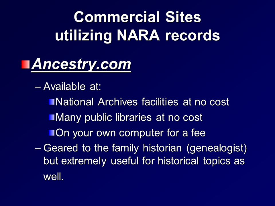 Commercial Sites utilizing NARA records Ancestry.com –Available at: National Archives facilities at no cost Many public libraries at no cost On your own computer for a fee –Geared to the family historian (genealogist) but extremely useful for historical topics as well.