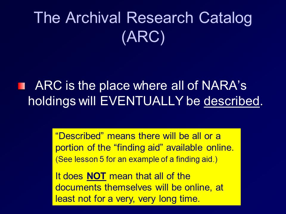 ARC Currently (2009) … About 36% are not yet described or scanned Nearly 64% of NARA holdings are described at the SERIES level in ARC 1,900,000+ cubic feet of original documents 140,000+ Documents have been scanned and are available for use on ARC Series: Group (large or small) of related records Example Civil Case Files, 1936 – 1980 , from the Seattle Division, Western Washington District, US District Courts (RG 21)