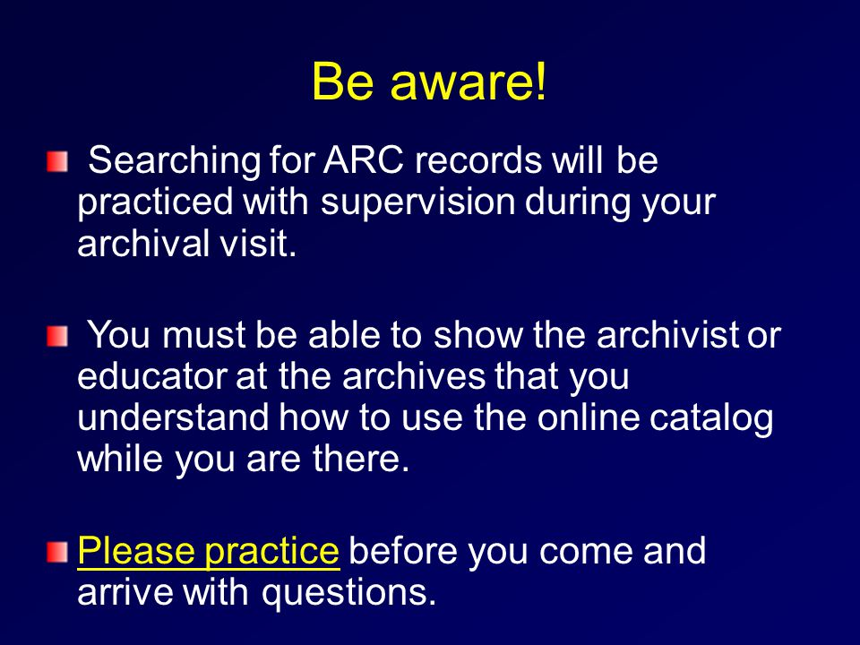 Be aware. Searching for ARC records will be practiced with supervision during your archival visit.
