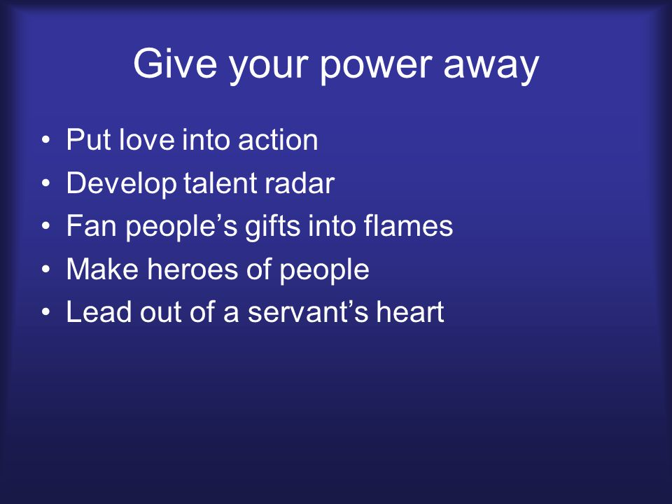 Give your power away Put love into action Develop talent radar Fan people's gifts into flames Make heroes of people Lead out of a servant's heart