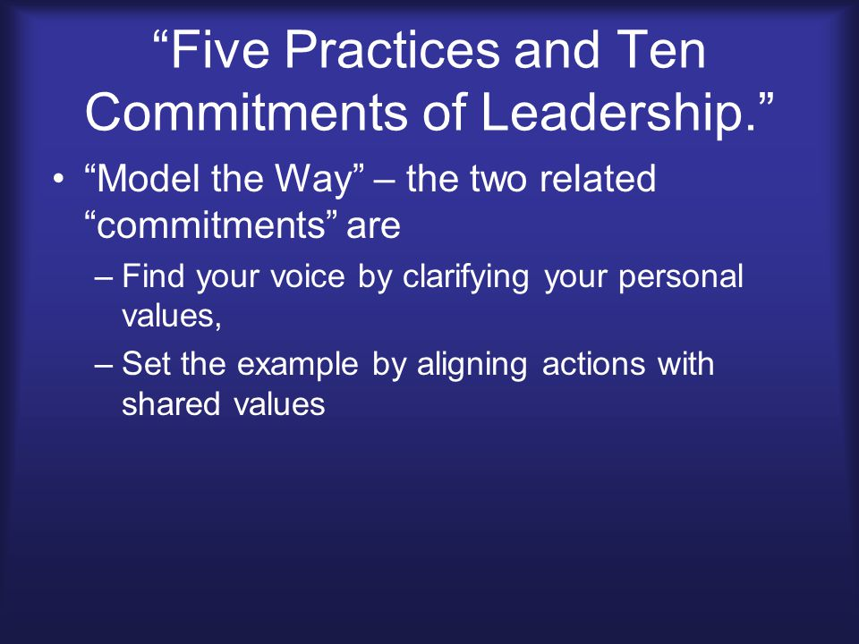 Five Practices and Ten Commitments of Leadership. Model the Way – the two related commitments are –Find your voice by clarifying your personal values, –Set the example by aligning actions with shared values