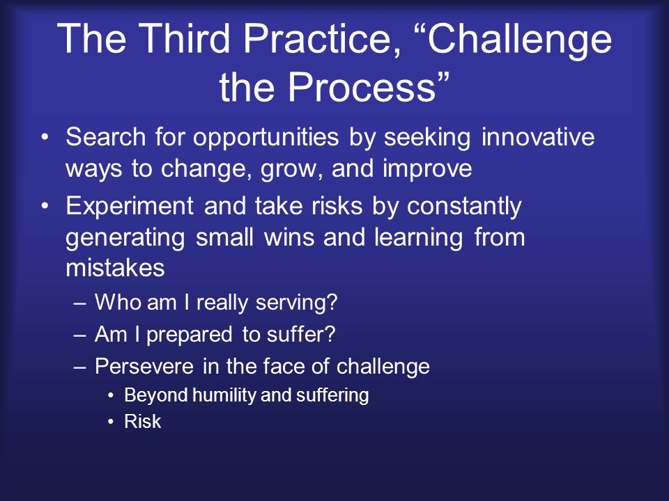 The Third Practice, Challenge the Process Search for opportunities by seeking innovative ways to change, grow, and improve Experiment and take risks by constantly generating small wins and learning from mistakes –Who am I really serving.