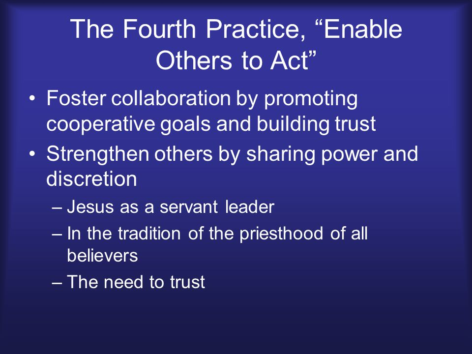 The Fourth Practice, Enable Others to Act Foster collaboration by promoting cooperative goals and building trust Strengthen others by sharing power and discretion –Jesus as a servant leader –In the tradition of the priesthood of all believers –The need to trust