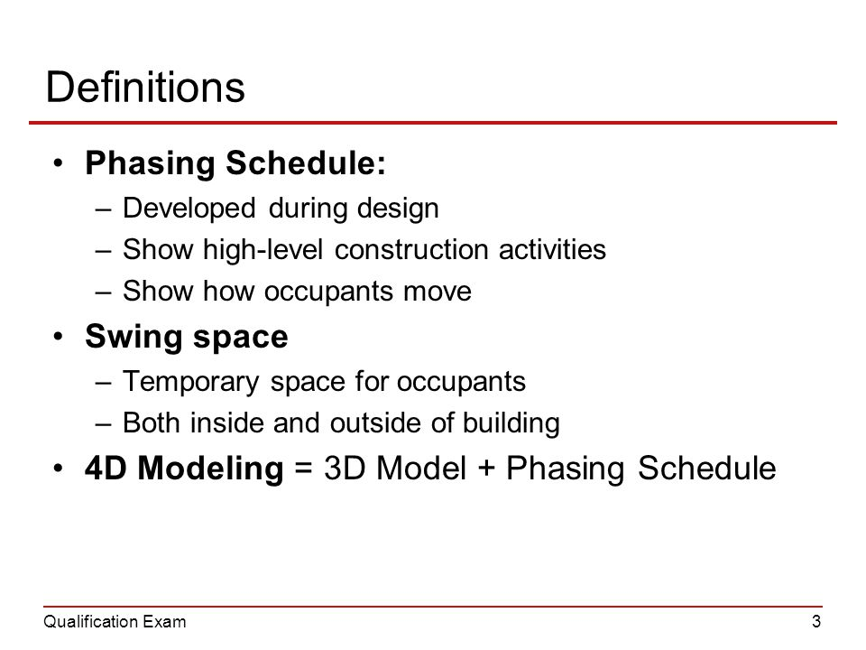 Qualification Exam3 Definitions Phasing Schedule: –Developed during design –Show high-level construction activities –Show how occupants move Swing space –Temporary space for occupants –Both inside and outside of building 4D Modeling = 3D Model + Phasing Schedule