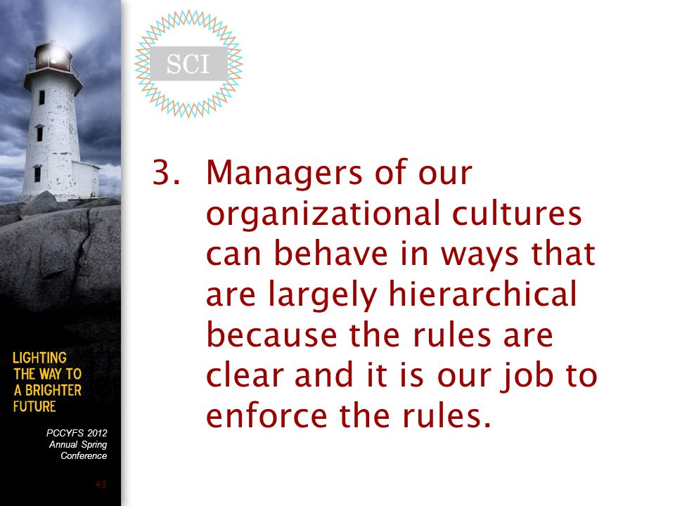 PCCYFS 2012 Annual Spring Conference 43 3.Managers of our organizational cultures can behave in ways that are largely hierarchical because the rules are clear and it is our job to enforce the rules.