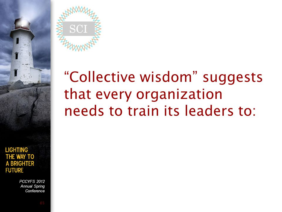 """PCCYFS 2012 Annual Spring Conference 65 """"Collective wisdom"""" suggests that every organization needs to train its leaders to:"""