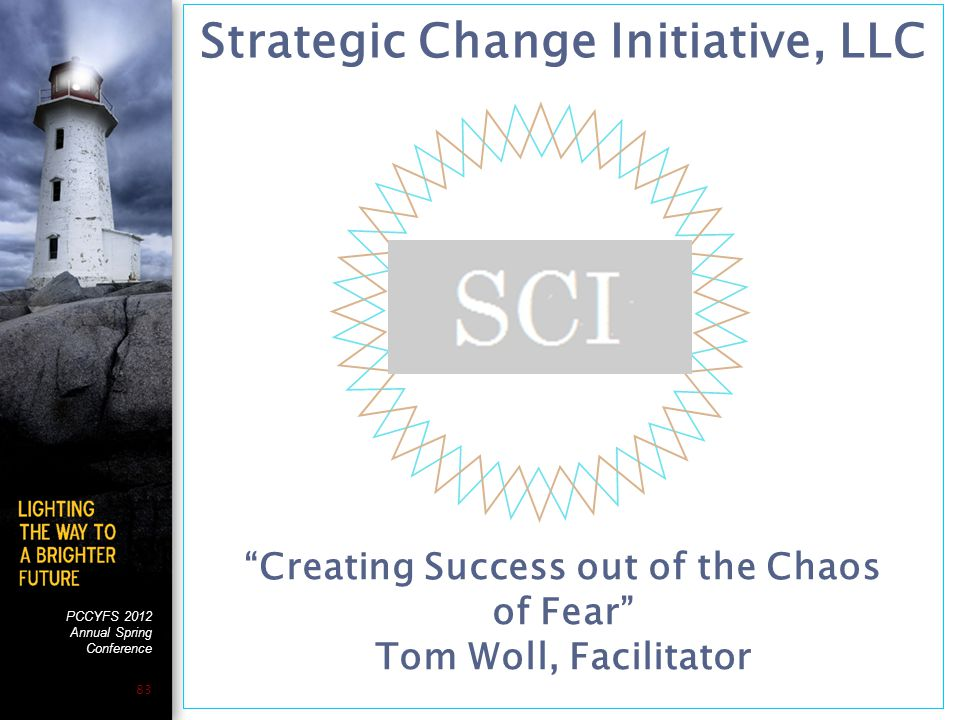 """PCCYFS 2012 Annual Spring Conference 83 Strategic Change Initiative, LLC """"Creating Success out of the Chaos of Fear"""" Tom Woll, Facilitator"""