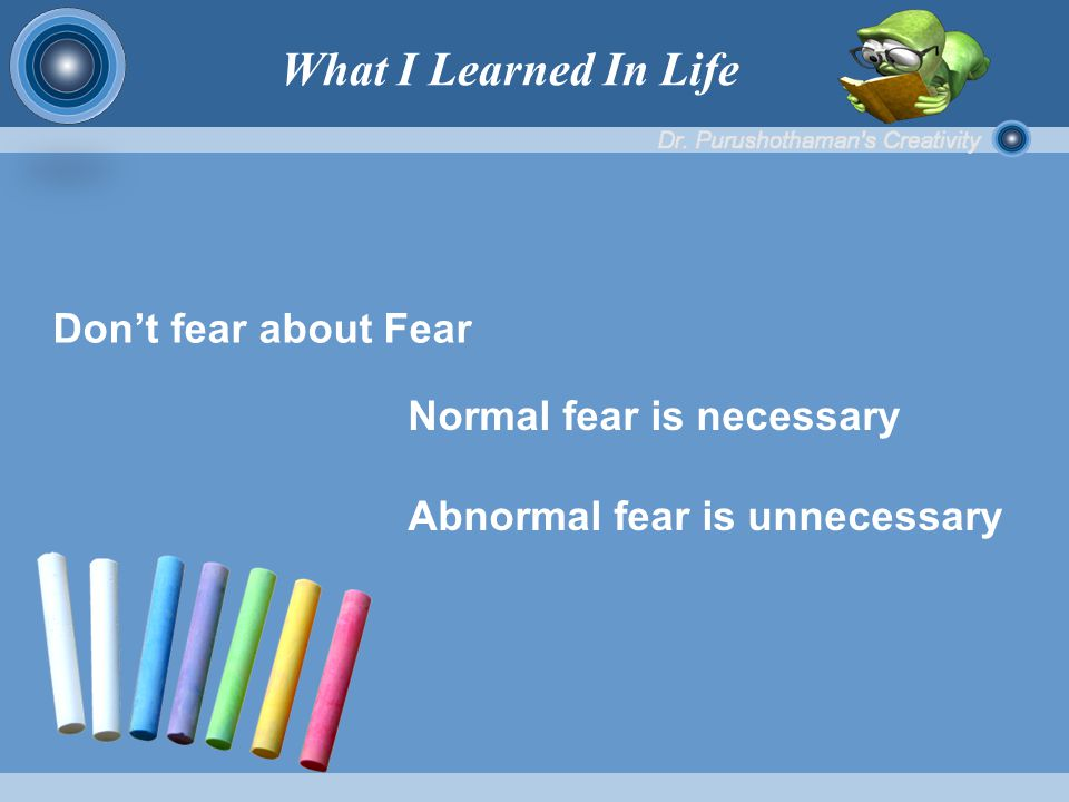 Don't fear about Fear Normal fear is necessary Abnormal fear is unnecessary What I Learned In Life
