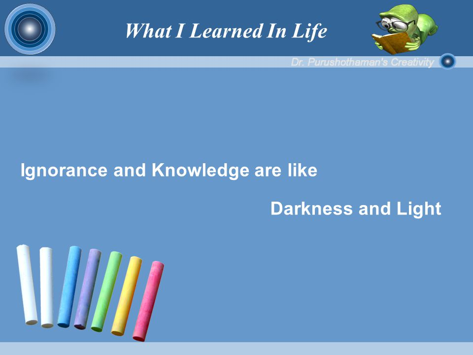 Ignorance and Knowledge are like Darkness and Light What I Learned In Life
