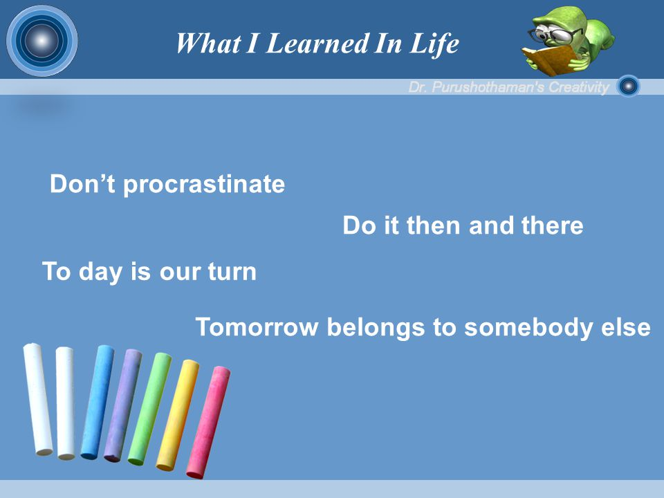 Don't procrastinate Do it then and there To day is our turn Tomorrow belongs to somebody else What I Learned In Life